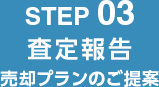 STEP 02 査定報告 売却プランのご提案